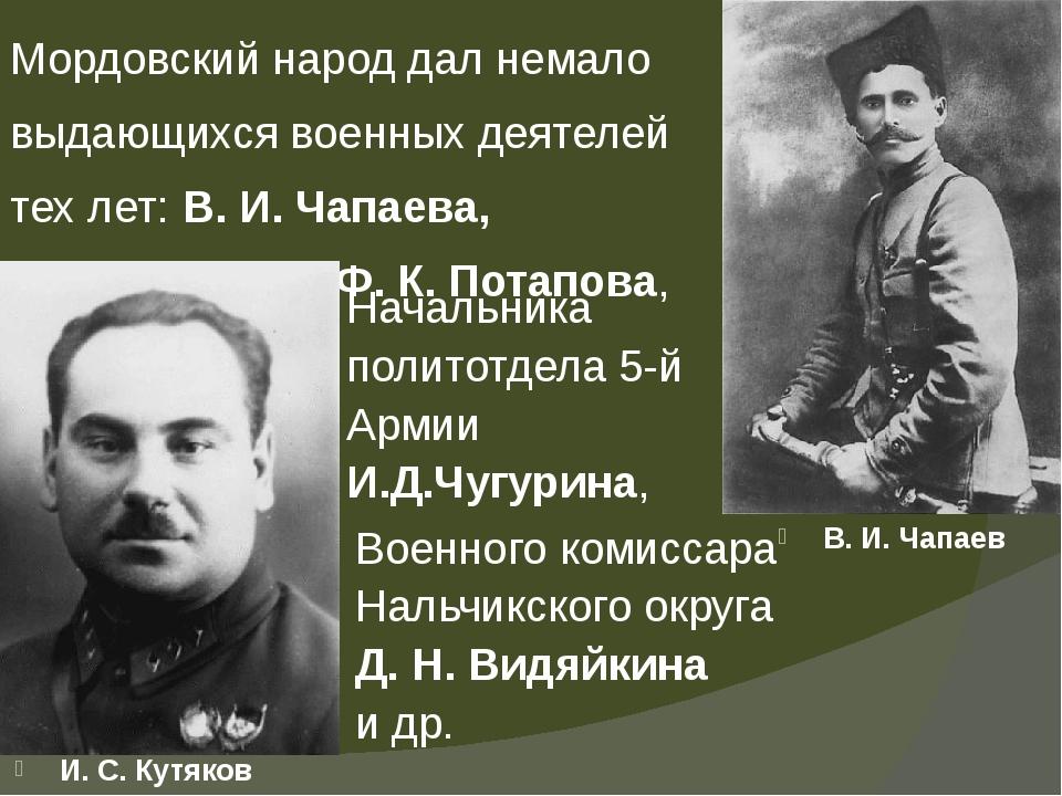 Мордовский народ дал немало выдающихся военных деятелей тех лет: В. И. Чапаев...