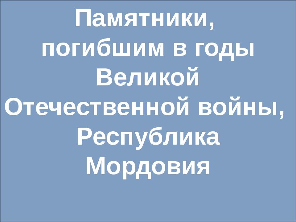 Памятники, погибшим в годы Великой Отечественной войны, Республика Мордовия
