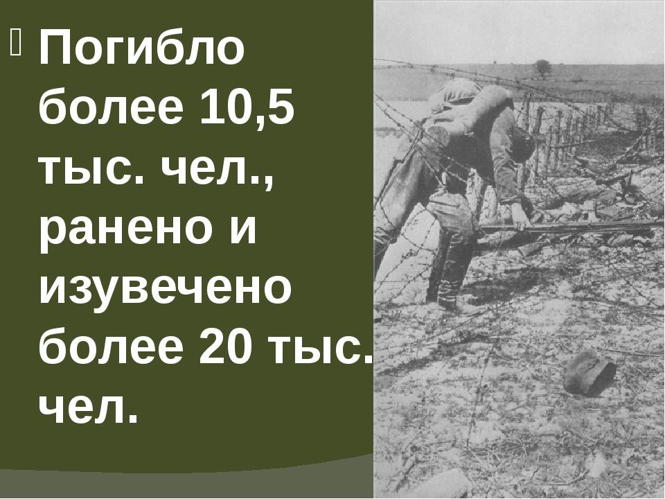 Погибло более 10,5 тыс. чел., ранено и изувечено более 20 тыс. чел.