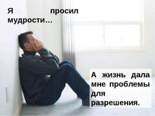 Я просил мудрости… А жизнь дала мне проблемы для разрешения.