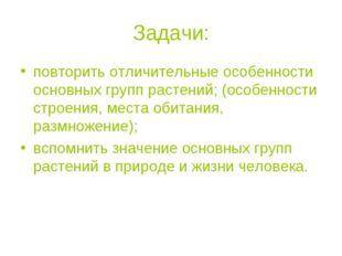 Задачи: повторить отличительные особенности основных групп растений; (особенн