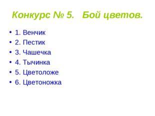 Конкурс № 5. Бой цветов. 1. Венчик 2. Пестик 3. Чашечка 4. Тычинка 5. Цветоло