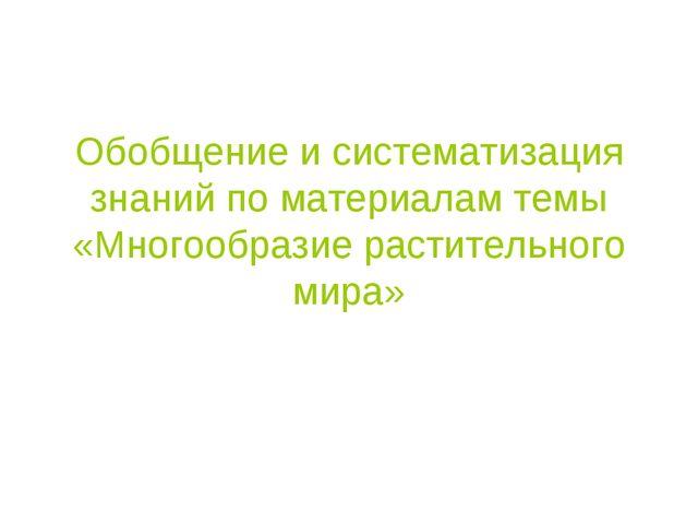 Обобщение и систематизация знаний по материалам темы «Многообразие растительн...