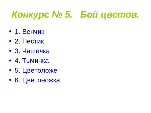 Конкурс № 5. Бой цветов. 1. Венчик 2. Пестик 3. Чашечка 4. Тычинка 5. Цветоло...