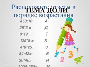 Расположите ответы в порядке возрастания 450:10 = А 26*3 = Д 0*19 = Т 125*8 =