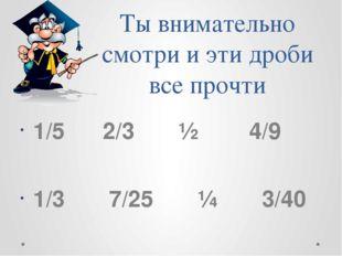 Ты внимательно смотри и эти дроби все прочти 1/5 2/3 ½ 4/9 1/3 7/25 ¼ 3/40