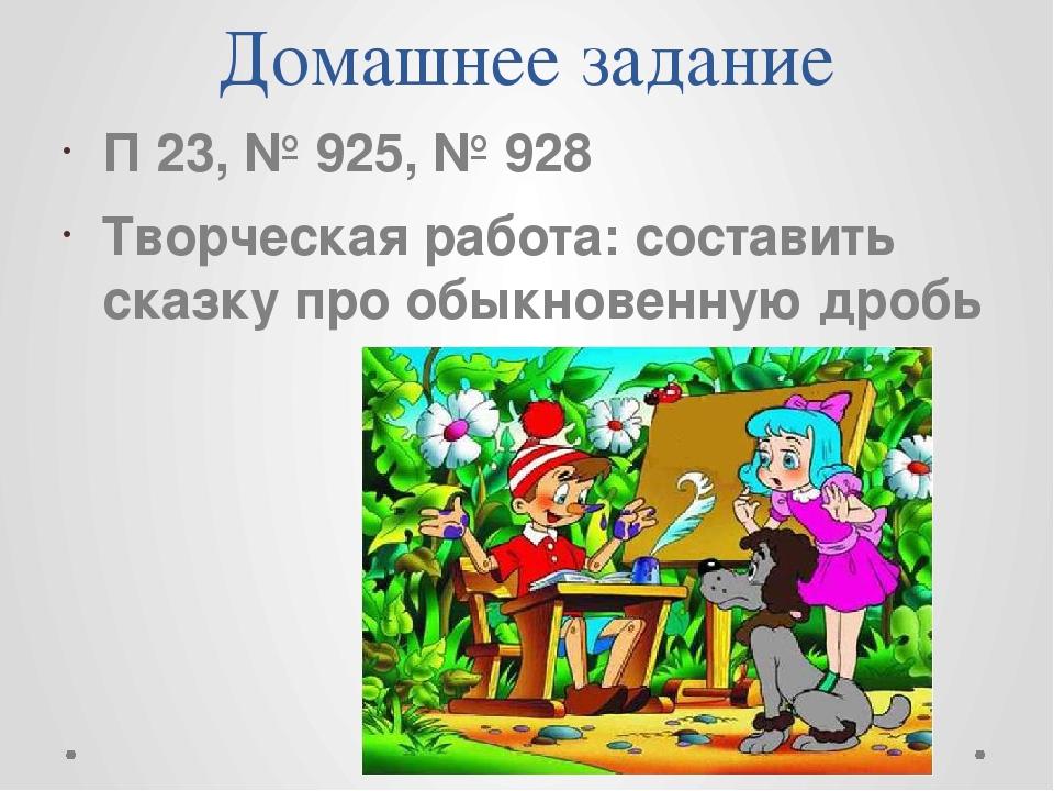 Домашнее задание П 23, № 925, № 928 Творческая работа: составить сказку про о...