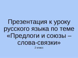 Презентация к уроку русского языка по теме «Предлоги и союзы – слова-связки»
