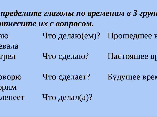 Распределите глаголы по временам в 3 группы. Соотнесите их с вопросом. читаю...
