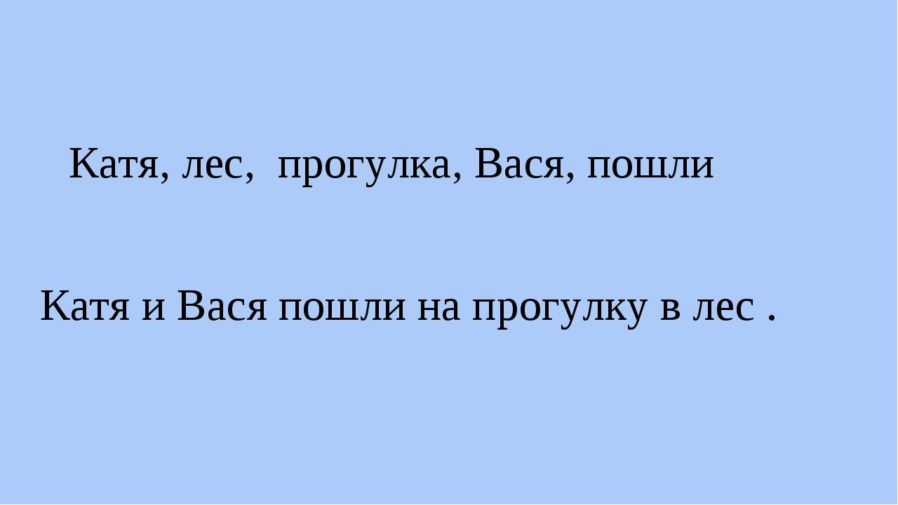 Катя, лес, прогулка, Вася, пошли Катя и Вася пошли на прогулку в лес .