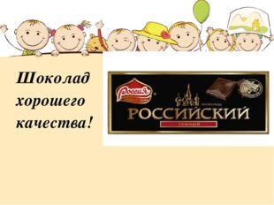 Шоколад хорошего качества!