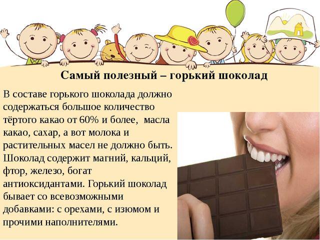 Самый полезный – горький шоколад В составе горького шоколада должно содержать...