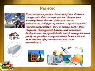 Потенциальным рынком сбыта продукции является Шахунский и близлежащие районы