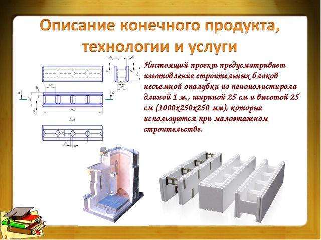 Настоящий проект предусматривает изготовление строительных блоков несъемной о...