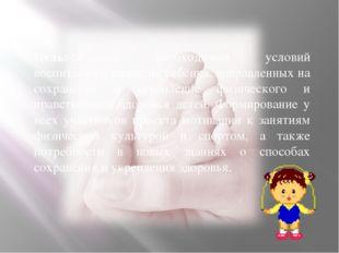 Цель:создание необходимых условий воспитания и развития ребёнка, направленны