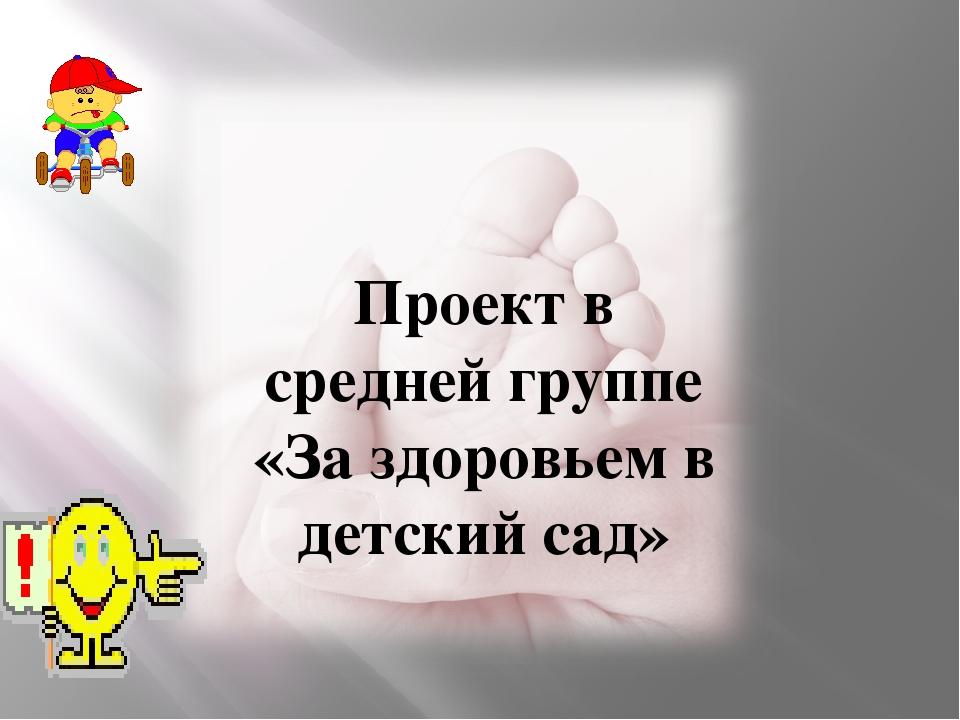 Проект в средней группе «За здоровьем в детский сад» Подготовила инструктор...