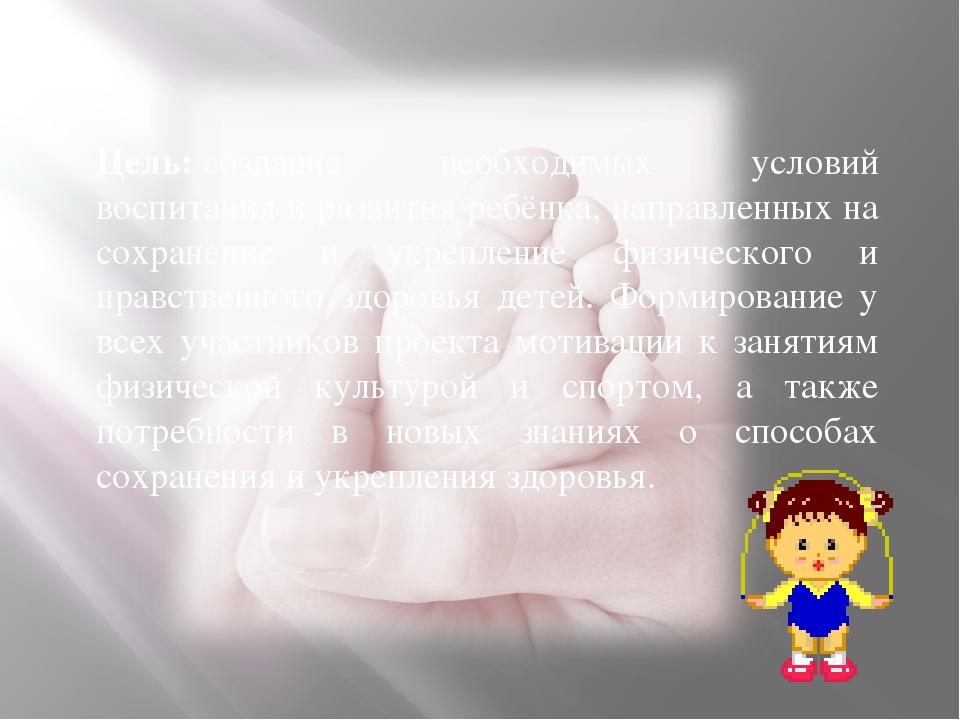 Цель:создание необходимых условий воспитания и развития ребёнка, направленны...