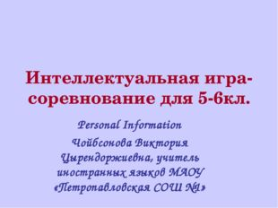Интеллектуальная игра-соревнование для 5-6кл. Personal Information Чойбсонова