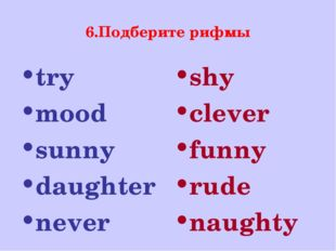 6.Подберите рифмы try mood sunny daughter never shy clever funny rude naughty