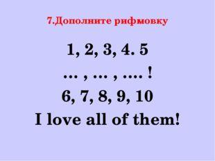 7.Дополните рифмовку 1, 2, 3, 4. 5 … , … , …. ! 6, 7, 8, 9, 10 I love all of