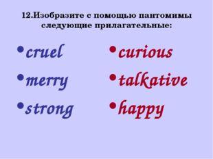 12.Изобразите с помощью пантомимы следующие прилагательные: cruel merry stron