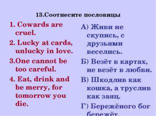 13.Соотнесите пословицы 1. Cowards are cruel. 2. Lucky at cards, unlucky in l