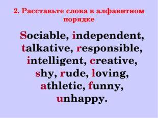 2. Расставьте слова в алфавитном порядке Sociable, independent, talkative, re