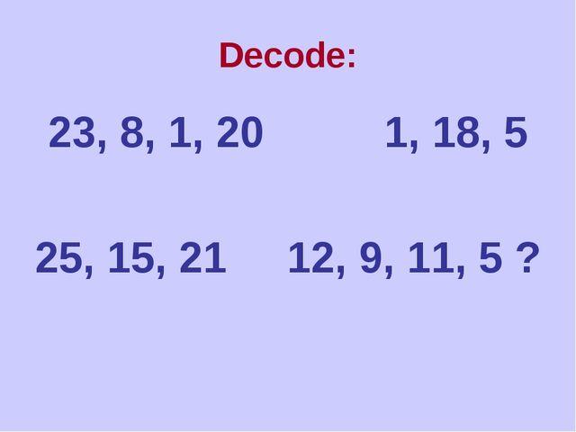 Decode: 23, 8, 1, 20 1, 18, 5 25, 15, 21 12, 9, 11, 5 ?