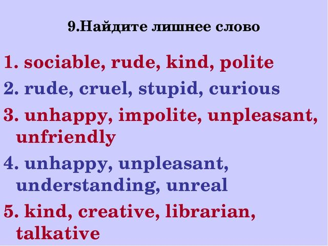 9.Найдите лишнее слово 1. sociable, rude, kind, polite 2. rude, cruel, stupid...