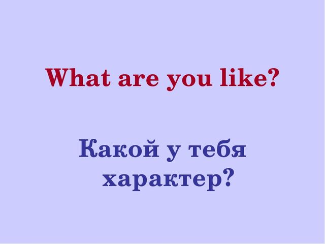 What are you like? Какой у тебя характер?