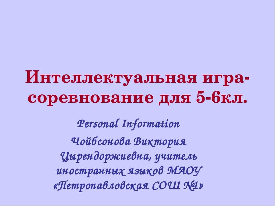 Интеллектуальная игра-соревнование для 5-6кл. Personal Information Чойбсонова...