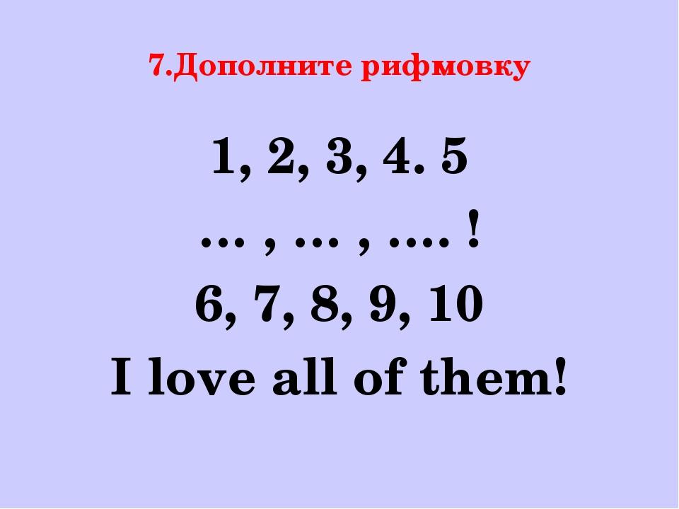 7.Дополните рифмовку 1, 2, 3, 4. 5 … , … , …. ! 6, 7, 8, 9, 10 I love all of...