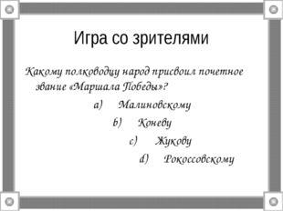 Игра со зрителями Какому полководцу народ присвоил почетное звание «Маршала П