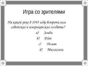 Игра со зрителями На какой реке в 1945 году встретились советские и американс