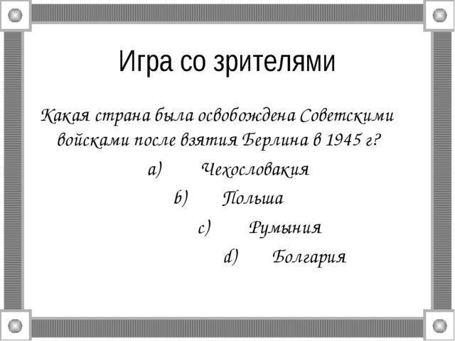 Игра со зрителями Какая страна была освобождена Советскими войсками после взя...