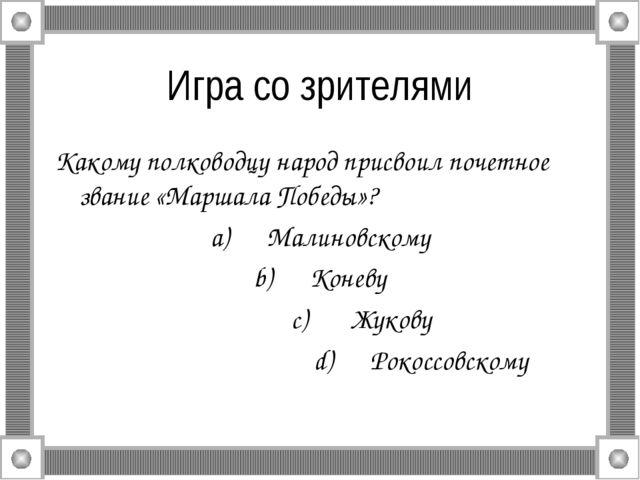Игра со зрителями Какому полководцу народ присвоил почетное звание «Маршала П...