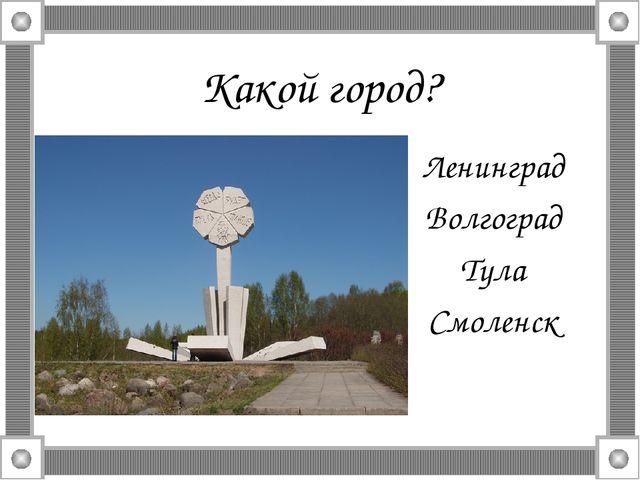 Какой город? Ленинград Волгоград Тула Смоленск
