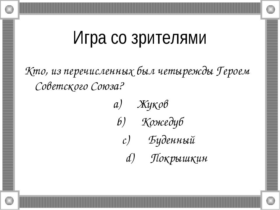 Игра со зрителями Кто, из перечисленных был четырежды Героем Советского Союза...