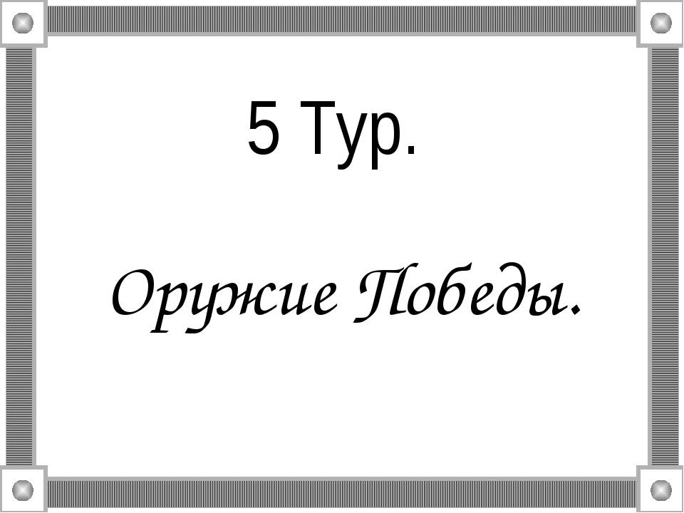 5 Тур. Оружие Победы.