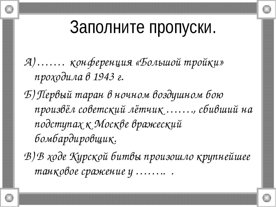 Заполните пропуски. А) ……. конференция «Большой тройки» проходила в 1943 г. Б...