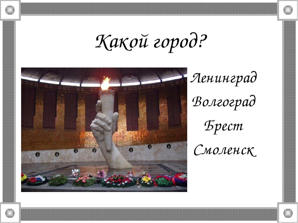 Какой город? Ленинград Волгоград Брест Смоленск
