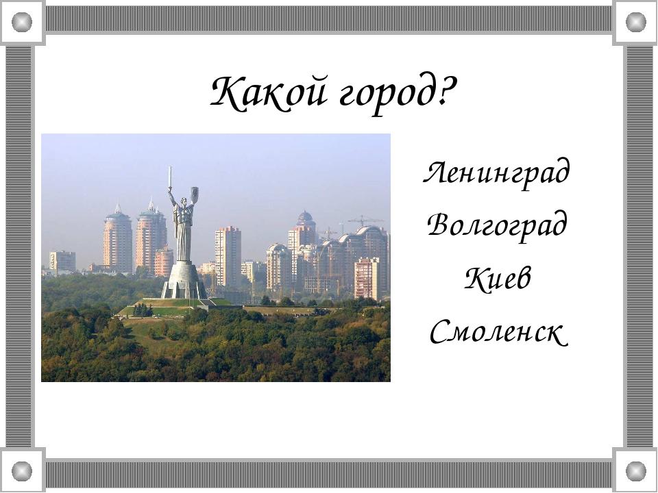 Какой город? Ленинград Волгоград Киев Смоленск