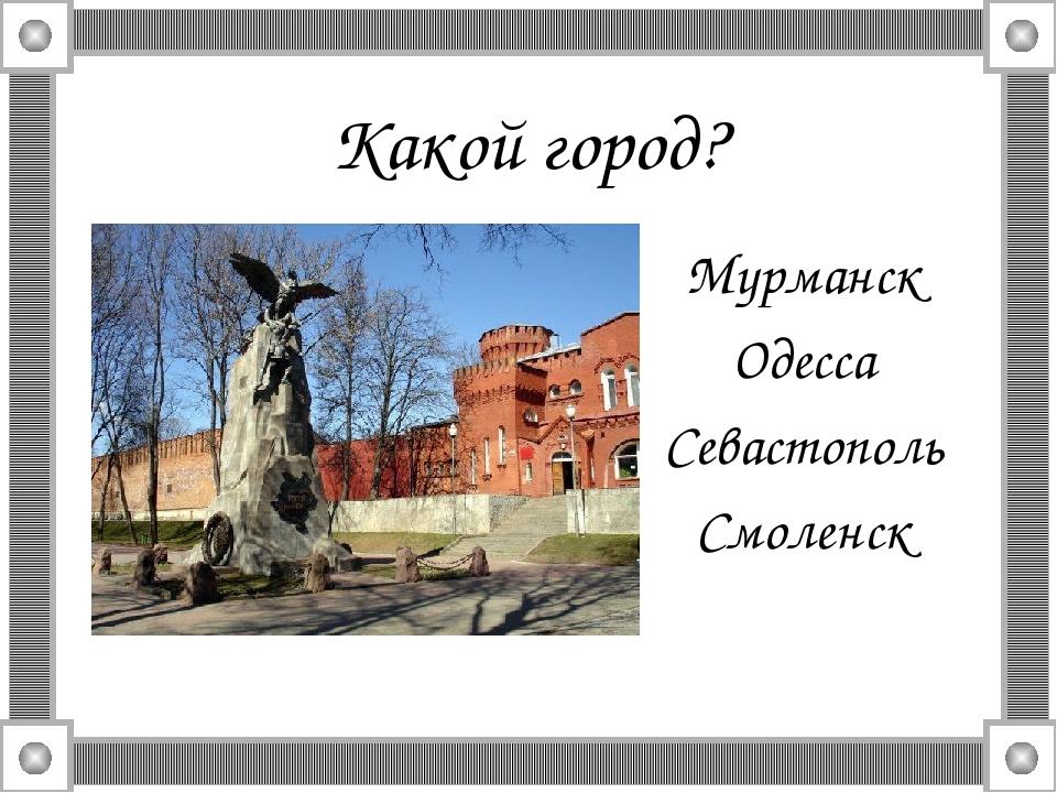 Какой город? Мурманск Одесса Севастополь Смоленск