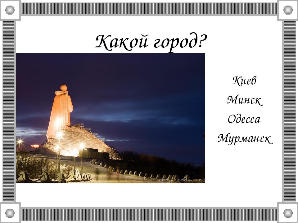 Какой город? Киев Минск Одесса Мурманск