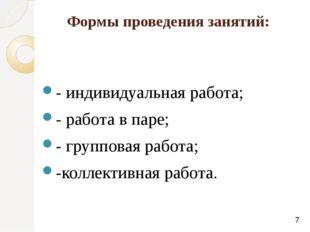 Формы проведения занятий: - индивидуальная работа; - работа в паре; - группов