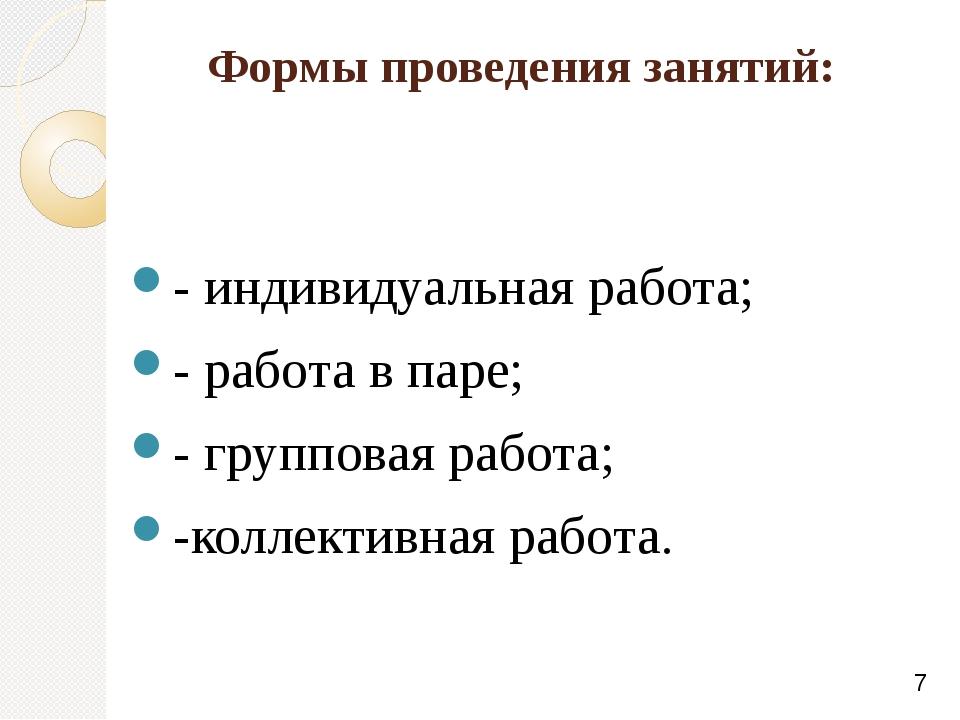 Формы проведения занятий: - индивидуальная работа; - работа в паре; - группов...