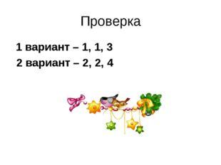 Проверка 1 вариант – 1, 1, 3 2 вариант – 2, 2, 4