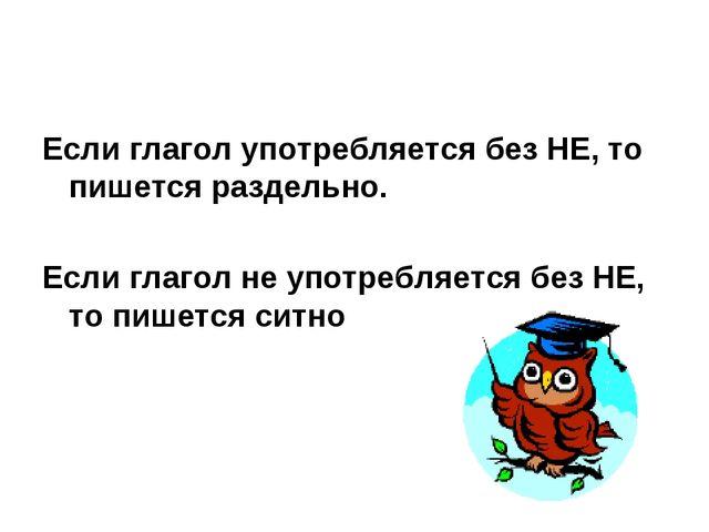 Если глагол употребляется без НЕ, то пишется раздельно. Если глагол не употре...