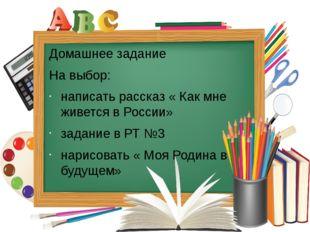 Домашнее задание На выбор: написать рассказ « Как мне живется в России» задан