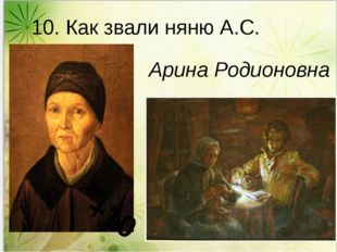 10. Как звали няню А.С. Пушкина? Арина Родионовна +10